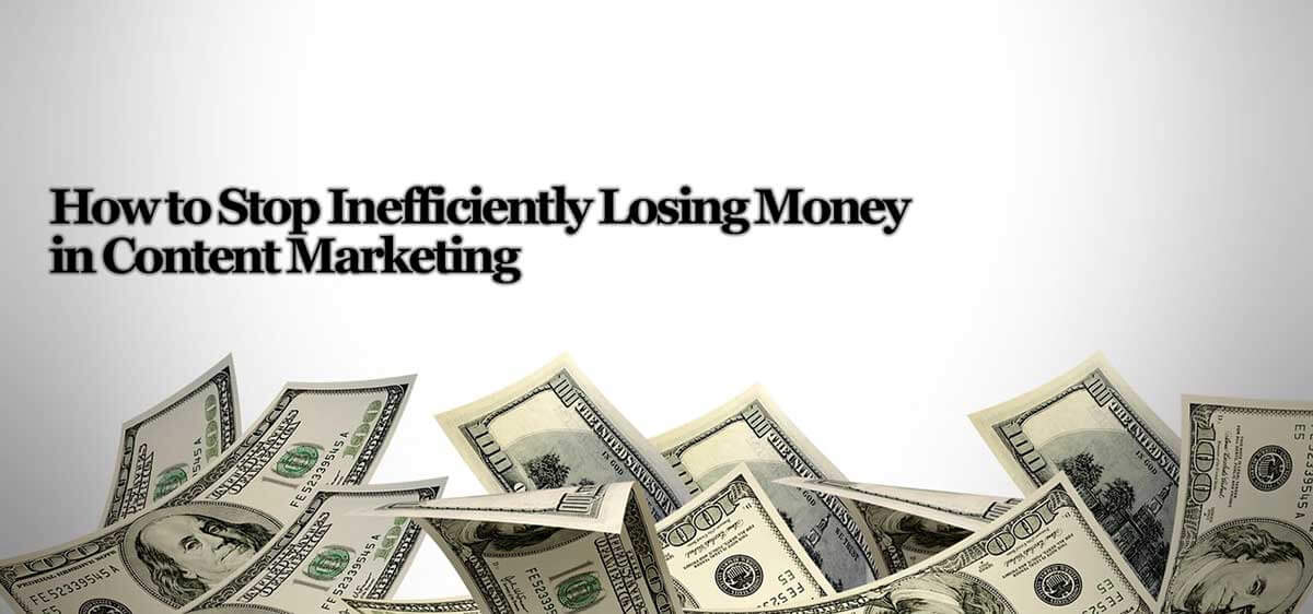 How-to-Stop-Inefficiently-Losing-Money-in-Content-Marketing-1