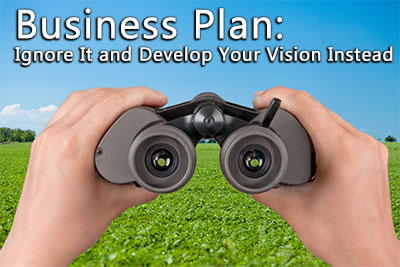 Business Plan: Ignore It and Develop Your Vision Instead