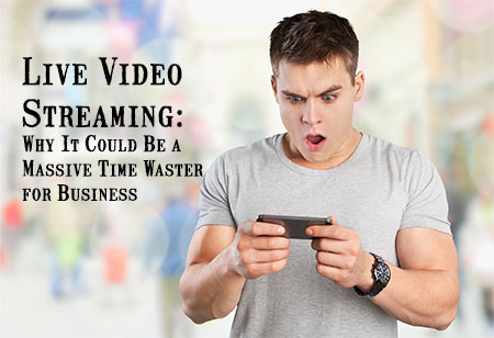 Live Video Streaming: Why It Could Be a Massive Time Waster for Business